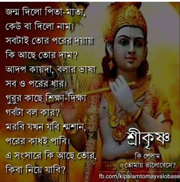 """📚উপদেশ - জন্ম দিলাে পিতা - মাতা , কেউ বা দিলাে নাম । """" সবটাই তাের পরের দয়ায় । কি আছে তাের দাম ? আদপ কায়দা , বলার ভাষা সব ও পরের ধার । গুরুর কাছে শিক্ষা - দিক্ষার গর্বটা বল কার ? মরবি যখন যবি শ্মশান , পরের কাধই পাবি । এ সংসারে কি আছে তাের , কি পেলাম তােমায় ভালােবেসে ? কিবা নিয়ে যাবি ? fb . com / kipalamtomayvalobase । শ্রীকৃষ্ণ - ShareChat"""