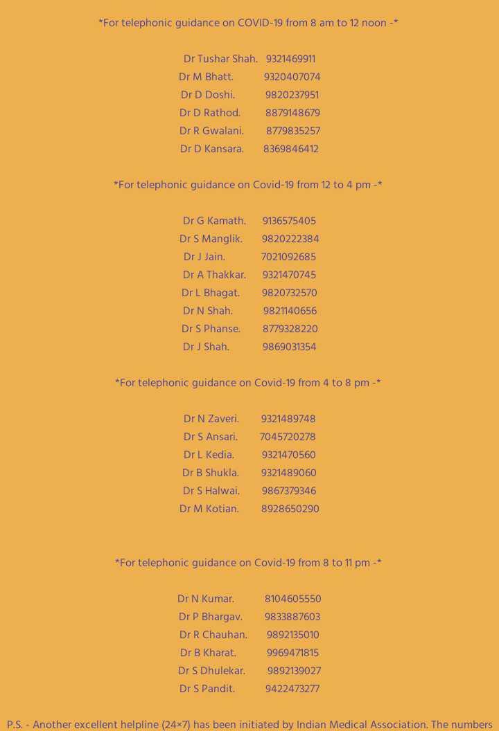 করোনা: প্রতিরোধের নিয়মাবলী😷 - * For telephonic guidance on COVID - 19 from 8 am to 12 noon - * Dr Tushar Shah . 9321469911 Dr M Bhatt . 9320407074 Dr D Doshi . 9820237951 Dr D Rathod . 8879148679 Dr R Gwalani . Dr D Kansara . 8369846412 * For telephonic guidance on Covid - 19 from 12 to 4 pm - * Dr G Kamath . Dr S Manglik . Dr J Jain . Dr A Thakkar . Dr L Bhagat . Dr N Shah . Dr S Phanse . Dr J Shah . 9136575405 9820222384 7021092685 9321470745 9820732570 9821140656 8779328220 9869031354 * For telephonic guidance on Covid - 19 from 4 to 8 pm - * Dr N Zaveri . Dr S Ansari . Dr L Kedia . Dr B Shukla Dr S Halwai . Dr M Kotian . 9321489748 7045720278 9321470560 9321489060 9867379346 8928650290 * For telephonic guidance on Covid - 19 from 8 to 11 pm - * Dr N Kumar . Dr P Bhargav . Dr R Chauhan . Dr B Kharat . Dr S Dhulekar . Dr S Pandit . 8104605550 9833887603 9892135010 9969471815 9892139027 9422473277 P . S . - Another excellent helpline ( 24x7 ) has been initiated by Indian Medical Association . The numbers - ShareChat