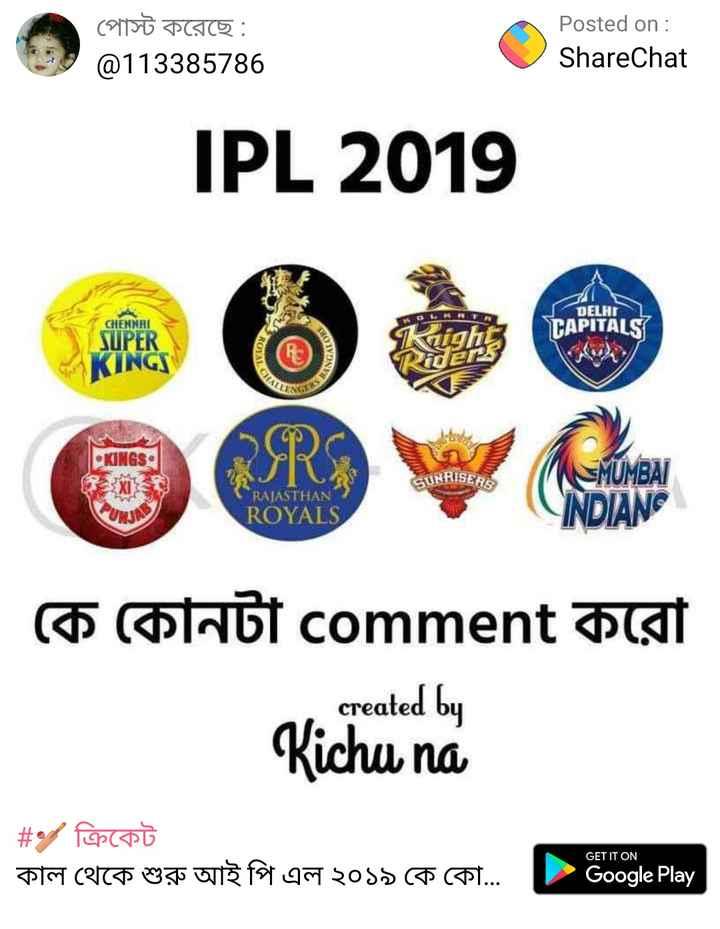 🏏 ক্রিকেট - পােস্ট করেছে : @ 113385786 Posted on : ShareChat IPL 2019 DELHI CHENNAI Kright TAPITALS SUPER KINGS KOYAL NGALC 57 ) KINGS BISERS RAJASTHAN ROYALS MUMBAI INDIAN কে কোনটা comment করাে created by Kichu na   # ক্রিকেট কাল থেকে শুরু আই পি এল ২০১৯ কে কো . . . GET IT ON Google Play - ShareChat