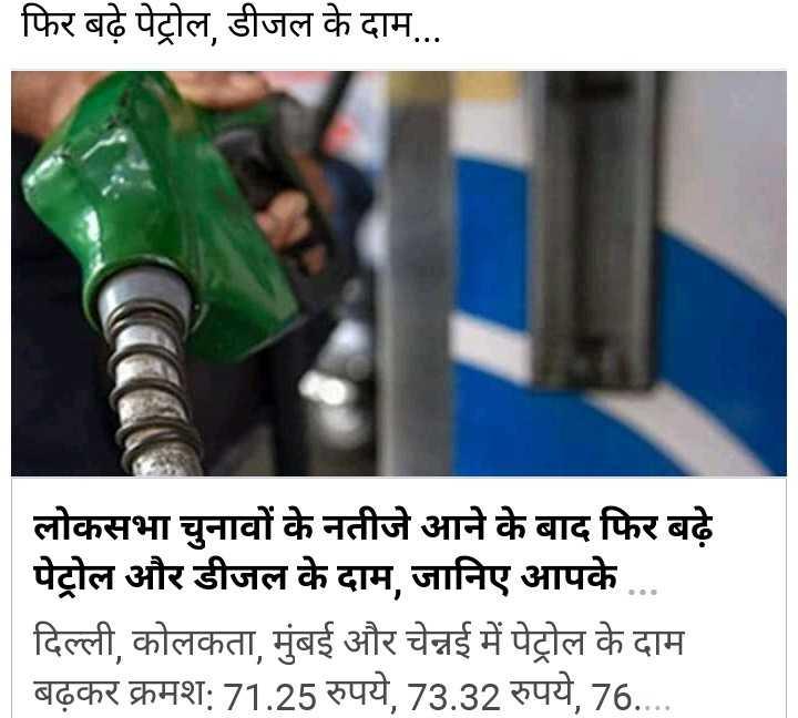 খবর 🗞 - | फिर बढ़े पेट्रोल , डीजल के दाम . . . लोकसभा चुनावों के नतीजे आने के बाद फिर बढ़े पेट्रोल और डीजल के दाम , जानिए आपके . . . | | दिल्ली , कोलकता , मुंबई और चेन्नई में पेट्रोल के दाम बढ़कर क्रमश : 71 . 25 रुपये , 73 . 32 रुपये , 76 . . . . - ShareChat