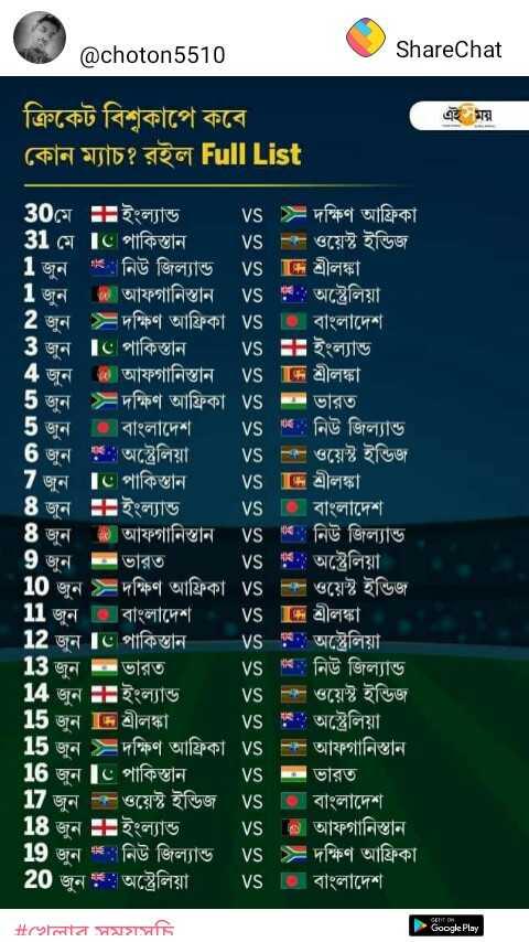 খেলার সময়সূচি - @ choton5510 ShareChat ক্রিকেট বিশ্বকাপে কবে কোন ম্যাচ ? রইল Full List 30মে ইংল্যান্ড vs = দক্ষিণ আফ্রিকা । 31 মে Ic পাকিস্তান vs - ওয়েস্ট ইন্ডিজ । ' 1 জুন : নিউ জিল্যান্ড vs জে শ্রীলঙ্কা । 1 জুন * আফগানিস্তান vs : : অস্ট্রেলিয়া । ' 2 জুন = দক্ষিণ আফ্রিকা vs । বাংলাদেশ 3 জুন Ic পাকিস্তান vs + ইংল্যান্ড 4 জুন এক আফগানিস্তান vs দে শ্রীলঙ্কা । 5 জুন = দক্ষিণ আফ্রিকা vs = ভারত বাংলাদেশ এ : নিউ জিল্যান্ড 6 জুন : অস্ট্রেলিয়া vs me ওয়েস্ট ইন্ডিজ । 7 জুন Ic পাকিস্তান vs দেন শ্রীলঙ্কা । ইংল্যান্ড । | বাংলাদেশ 8 জুন | আফগানিস্তান vs 64 . নিউ জিল্যান্ড । 9 জুন ভারত Vs : : অস্ট্রেলিয়া । 10 জুন = দক্ষিণ আফ্রিকা vs ক ওয়েস্ট ইন্ডিজ । 1 জুন 6 বাংলাদেশ [ শ্রীলঙ্কা । 12 জুন Is পাকিস্তান - Vs : : অস্ট্রেলিয়া 13 জুন ভারত ব , নিউ জিল্যান্ড 14 জুন ইংল্যান্ড । ক ওয়েস্ট ইন্ডিজ 15 জুন দে শ্রীলঙ্কা | Vs , অস্ট্রেলিয়া । 15 জুন = দক্ষিণ আফ্রিকা । আফগানিস্তান 16 জুন Ic পাকিস্তান Vs ভারত 17 জুন ক ওয়েস্ট ইন্ডিজ VS বাংলাদেশ 18 জুন ইংল্যান্ড vs । আফগানিস্তান । 19 জুন : নিউ জিল্যান্ড Vs = দক্ষিণ আফ্রিকা । 20 জুন : অস্ট্রেলিয়া vs । বাংলাদেশ । # cখলার সময়সচি Google Play - ShareChat