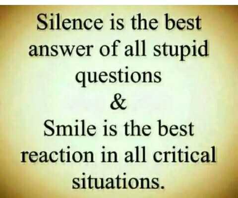 🤔 খেয়াল - Silence is the best answer of all stupid questions & Smile is the best reaction in all critical situations . - ShareChat