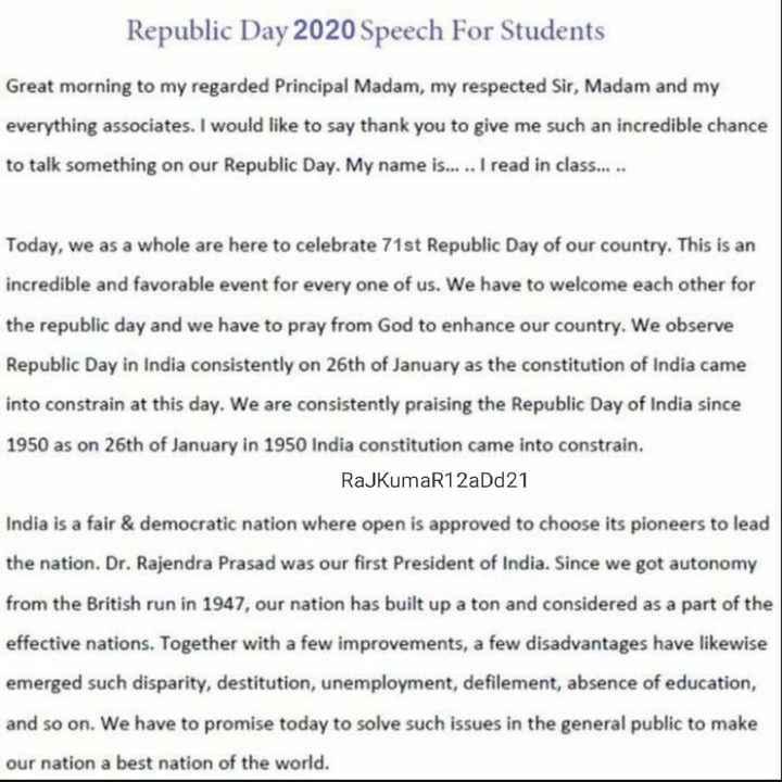 গণতন্ত্ৰ দিৱসৰ কবিতা - Republic Day 2020 Speech For Students Great morning to my regarded Principal Madam , my respected Sir , Madam and my everything associates . I would like to say thank you to give me such an incredible chance to talk something on our Republic Day . My name is . . . . . I read in class . . . . . Today , we as a whole are here to celebrate 71st Republic Day of our country . This is an incredible and favorable event for every one of us . We have to welcome each other for the republic day and we have to pray from God to enhance our country . We observe Republic Day in India consistently on 26th of January as the constitution of India came into constrain at this day . We are consistently praising the Republic Day of India since 1950 as on 26th of January in 1950 India constitution came into constrain . RajkumaR12aDd21 India is a fair & democratic nation where open is approved to choose its pioneers to lead the nation . Dr . Rajendra Prasad was our first President of India . Since we got autonomy from the British run in 1947 , our nation has built up a ton and considered as a part of the effective nations . Together with a few improvements , a few disadvantages have likewise emerged such disparity , destitution , unemployment , defilement , absence of education , and so on . We have to promise today to solve such issues in the general public to make our nation a best nation of the world . - ShareChat