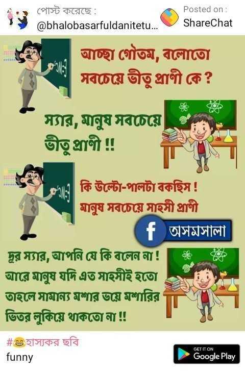 গোলমেলে ভাষ্য - পােস্ট করেছে : @ bhalobasarfuldanitetu . . . Posted on : ShareChat আচ্ছা গৌতম , বলােতাে সবচেয়ে ভীতু প্রাণী কে ? স্যার , মানুষ সবচেয়ে ভীতু প্রাণী ! ! ভe . কি উল্টো - পালটা বকছিস ! মানুষ সবচেয়ে সাহসী প্রাণী ( f অসমসালা দুর স্যার , আপনি যে কি বলেন না ! | আরে মানুষ যদি এত সাহসীই হতাে । তাহলে সামান্য মশার ভয়ে মশারির ভিতর লুকিয়ে থাকতাে না ! ! # এট হাস্যকর ছবি funny GET IT ON Google Play - ShareChat