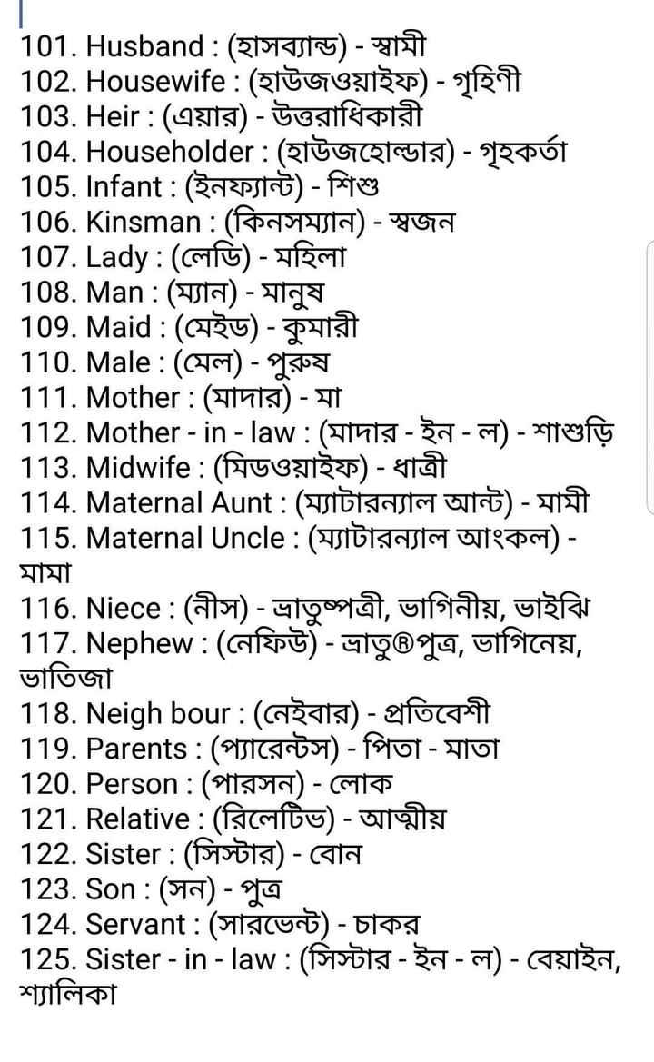 📰জেনারেল নলেজ - 101 . Husband : ( ET 102 . Housewife : ( হাউজওয়াইফ ) - গৃহিণী 103 . Heir : ( এয়ার ) - উত্তরাধিকারী 104 . Householder : ( হাউজহােল্ডার ) - গৃহকর্তা 105 . Infant : ( ইনফ্যান্ট ) - শিশু 106 . Kinsman : ( কিনসম্যান ) - স্বজন | 107 . Lady : ( লেডি ) - মহিলা 108 . Man : ( ম্যান ) - মানুষ । 109 . Maid : ( মেইড ) - কুমারী 110 . Male : ( মেল ) - পুরুষ । 111 . Mother : ( মাদার ) - মা 112 . Mother - in - law : ( মাদার - ইন - ল ) - শাশুড়ি 113 . Midwife : ( মিডওয়াইফ ) - ধাত্রী । 114 . Maternal Aunt : ( ম্যাটারন্যাল আন্ট ) - মামী 115 . Maternal Uncle : ( ম্যাটারন্যাল আংকল ) - মামা । 116 . Niece : ( নীস ) - ভ্রাতুষ্পত্রী , ভাগিনীয় , ভাইঝি 117 . Nephew : ( নেফিউ ) - ভ্রাতু®পুত্র , ভাগিনেয় , ভাতিজা 118 . Neighbour : ( নেইবার ) - প্রতিবেশী 119 . Parents : ( প্যারেন্টস ) - পিতা - মাতা 120 . Person : ( পারসন ) - লােক 121 . Relative : ( রিলেটিভ ) - আত্মীয় 122 . Sister : ( সিস্টার ) - বােন 123 . Son : ( সন ) - পুত্র । 124 . Servant : ( সারভেন্ট ) - চাকর 125 . Sister - in - law : ( সিস্টার - ইন - ল ) - বেয়াইন , শ্যালিকা - ShareChat
