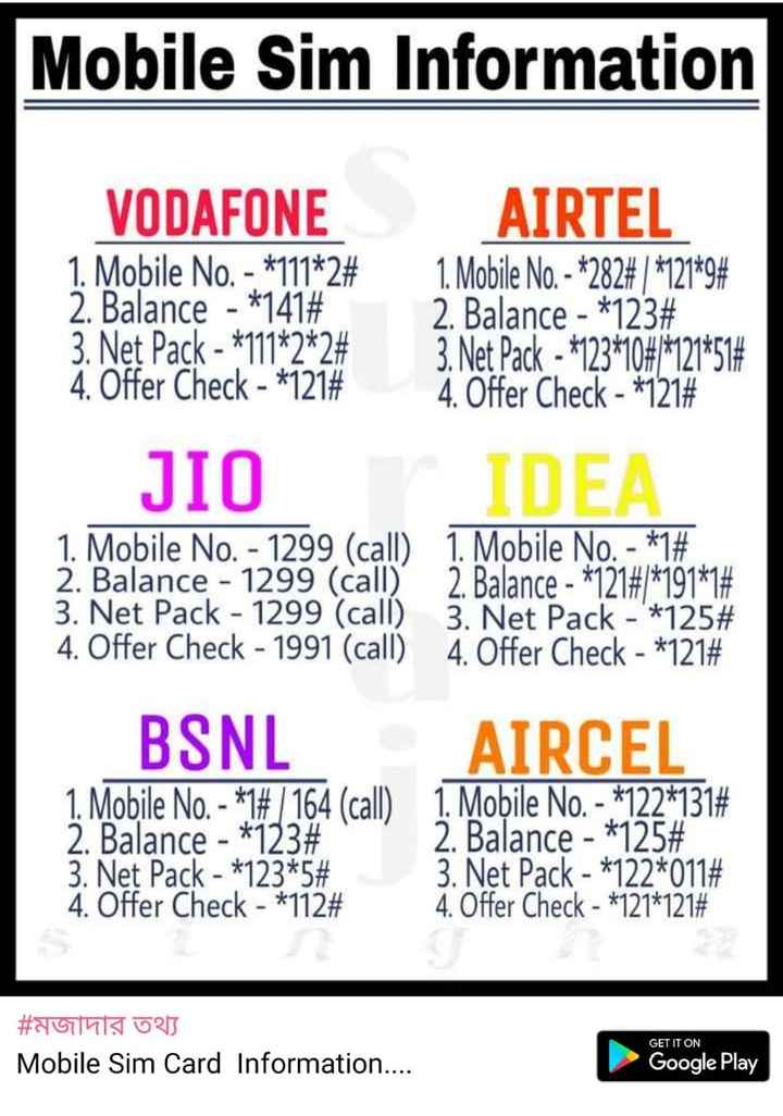 📰জেনারেল নলেজ - Mobile Sim Information VODAFONE 1 . Mobile No . - * 111 * 2 # 2 . Balance - * 141 # 3 . Net Pack - * 111 * 2 * 2 # 4 . Offer Check - * 121 # AIRTEL 1 . Mobile No . - * 282 # 1 * 121 * 9 # 2 . Balance - * 123 # 3 . Net Pack - * 123 * 108 * 121 * 51 # 4 . Offer Check - * 121 # JIO IDEA 1 . Mobile No . - 1299 ( call ) 1 . Mobile No . - * 1 # 2 . Balance - 1299 ( call ) 2 . Balance - * 121 # / * 191 * 1 # 3 . Net Pack - 1299 ( call ) 3 . Net Pack - ' * 125 # 4 . Offer Check - 1991 ( call ) 4 . Offer Check - * 121 # BSNL AIRCEL 1 . Mobile No . - * 1 # / 164 ( call ) 1 . Mobile No . - 122 * 131 # 2 . Balance - * 123 # 2 . Balance - * 125 # 3 . Net Pack - * 123 * 5 # 3 . Net Pack - * 122 * 011 # 4 . Offer Check - * 112 # 4 . Offer Check - * 121 * 121 # # মজাদার তথ্য Mobile Sim Card Information . . . . GET IT ON GET IT ON Google Play - ShareChat
