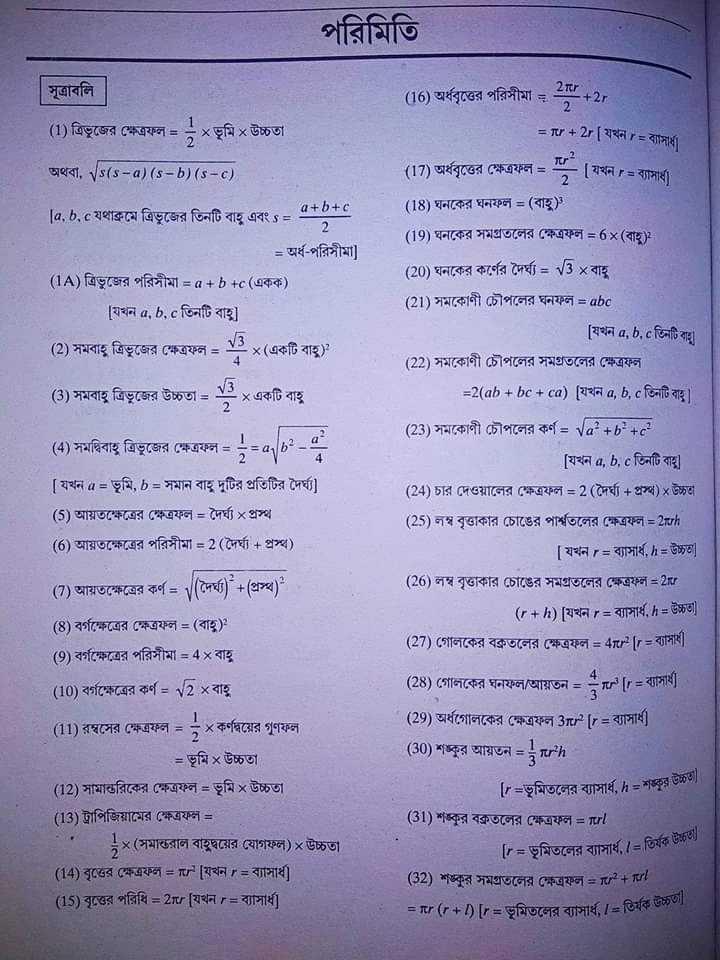 📰জেনারেল নলেজ - পরিমিতি সূত্রাবলি ( 16 ) অর্ধবৃত্তের পরিসীমা = 2 + 27 ( 1 ) ত্রিভুজের ক্ষেত্রফল = x ভূমি x উচ্চতা = 1 + 2r [ যখন r = ব্যাসার্ধ । অথবা , s ( s - a ) ( s – b ) ( s - C ) | [ a , b , cযথাক্রমে ত্রিভুজের তিনটি বাহু এবং s = = ( 17 ) অর্ধবৃত্তের ক্ষেত্রফল = = [ যখন r = ব্যাসার্ধ । ( 18 ) ঘনকের ঘনফল = ( বাহু ) ( 19 ) ঘনকের সমগ্রতলের ক্ষেত্রফল = 6x ( বাহ ) 2 ( 20 ) ঘনকের কর্ণের দৈর্ঘ্য = 3 x বাহু ( 21 ) সমকোণী চৌপলের ঘনফল = abc | [ যখন a , b , c তিনটি বাহু ( 22 ) সমকোণী চৌপলের সমগ্রতলের ক্ষেত্রফল । = 2 ( ab + bc + ca ) ( যখন a , b , c তিনটি বাহু । । = অর্ধ - পরিসীমা ] ( 1A ) ত্রিভুজের পরিসীমা = a + b + c ( একক ) । যখন a , b , c তিনটি বাহু । ( 2 ) সমবাহু ত্রিভুজের ক্ষেত্রফল = 3 x ( একটি বাহু ) ( 3 ) সমবাহু ত্রিভুজের উচ্চতা = 3 x একটি বাহু ( 4 ) সমদ্বিবাহু ত্রিভুজের ক্ষেত্রফল = = ৭৮° - [ যখন a = ভূমি , b = সমান বাহু দুটির প্রতিটির দৈর্ঘ্য ] ( 5 ) আয়তক্ষেত্রের ক্ষেত্রফল = দৈর্ঘ্য x প্রস্থ ( 6 ) আয়তক্ষেত্রের পরিসীমা = 2 ( দৈর্ঘ্য + প্রস্থ ) । ( 7 ) আয়তক্ষেত্রের কর্ণ = ( দৈর্ঘ্য ) + ( প্রস্থ ) ( ৪ ) বর্গক্ষেত্রের ক্ষেত্রফল = ( বাহু ) 2 ( 9 ) বর্গক্ষেত্রের পরিসীমা = 4x বাহু ( 10 ) বর্গক্ষেত্রের কর্ণ = 2 x বাহু ( 11 ) রম্বসের ক্ষেত্রফল = ; x কর্ণদ্বয়ের গুণফল = ভূমি x উচ্চতা ( 12 ) সামান্তরিকের ক্ষেত্রফল = ভূমি x উচ্চতা ( 13 ) ট্রাপিজিয়ামের ক্ষেত্রফল = ' 3x ( সমান্তরাল বাহুদ্বয়ের যােগফল ) x উচ্চতা । ( 14 ) বৃত্তের ক্ষেত্রফল = tr [ যখন r = ব্যাসার্ধ ] । ( 15 ) বৃত্তের পরিধি = 2zur [ যখন r = ব্যাসার্ধ ] । ( 23 ) সমকোণী চৌপলের কর্ণ = va2 + b2 + c2 [ যখন a , b , c তিনটি বাহু ] ( 24 ) চার দেওয়ালের ক্ষেত্রফল = 2 ( দৈর্ঘ্য + প্রস্থ ) x উচ্চত ( 25 ) লম্ব বৃত্তাকার চোঙের পার্শ্বতলের ক্ষেত্রফল = 2nzh [ যখন r = ব্যাসার্ধ , h = উচ্চতা ] ( 26 ) লম্ব বৃত্তাকার চোঙের সমগ্রতলের ক্ষেত্রফল = 2xr ( + ) [ যখন r = ব্যাসার্ধ , h = উচ্চতা ] ( 27 ) গােলকের বক্রতলের ক্ষেত্রফল = 4re [ r = ব্যাসার্ধ । ( 28 ) গােলকের ঘনফল / আয়তন = ve ' [ r = ব্যাসার্ধ ( 29 ) অর্ধগােলকের ক্ষেত্রফল 3rr [ r = ব্যাসার্ধ ) ( 30 ) শঙ্কুর আয়তন = 3rPh | [ r = ভূমিতলের ব্যাসার্ধ , h = শঙ্কুর উচিত ( 31 ) শঙ্কুর