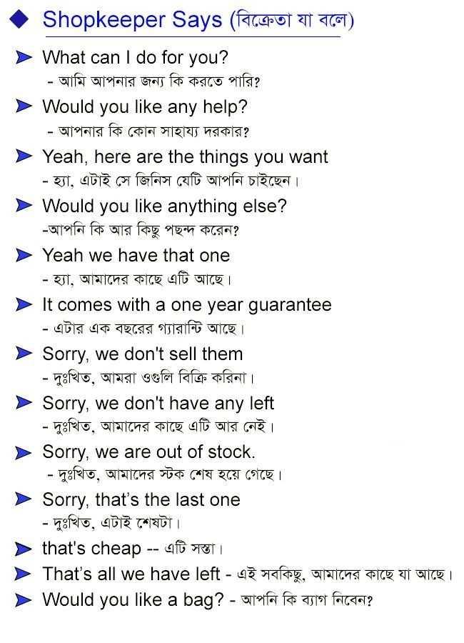 📰জেনারেল নলেজ - | Shopkeeper Says ( বিক্রেতা যা বলে ) What can I do for you ? | - আমি আপনার জন্য কি করতে পারি ? > Would you like any help ? - আপনার কি কোন সাহায্য দরকার ? Yeah , here are the things you want - হ্যা , এটাই সে জিনিস যেটি আপনি চাইছেন । Would you like anything else ? - আপনি কি আর কিছু পছন্দ করেন ? Yeah we have that one | - হ্যা , আমাদের কাছে এটি আছে । It comes with a one year guarantee - এটার এক বছরের গ্যারান্টি আছে । > Sorry , we don ' t sell them - দুঃখিত , আমরা ওগুলি বিক্রি করিনা । Sorry , we don ' t have any left - দুঃখিত , আমাদের কাছে এটি আর নেই । > Sorry , we are out of stock . - দুঃখিত , আমাদের স্টক শেষ হয়ে গেছে । Sorry , that ' s the last one - দুঃখিত , এটাই শেষটা । > that ' s cheap - - এটি সস্তা । > That ' s all we have left - এই সবকিছু , আমাদের কাছে যা আছে । > Would you like a bag ? - আপনি কি ব্যাগ নিবেন ? - ShareChat