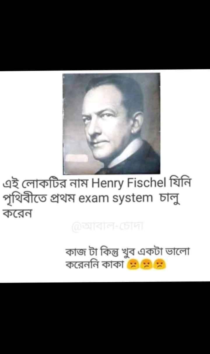 😆জোকস স্টেটাস 🤣 - এই লােকটির নাম Henry Fischel যিনি পৃথিবীতে প্রথম exam system চালু । করেন । কাজ টা কিন্তু খুব একটা ভালাে করেননি কাকা * * - ShareChat