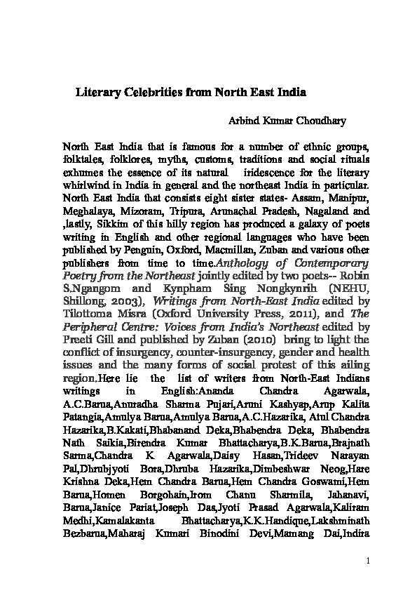 জ্যোতিপ্ৰসাদ আগৰৱালাদেৱৰ সাহিত্য - Literary Celebrities from North East India Arbind Kumar Choudhary North East India that is famous for a number of ethnic groups , folktales , folklores , myths , customs , traditions and social rituals exhumes the essence of its natural iridescence for the literary whirlwind in India in general and the northeast India in particular . North East India that consists eight sister states - Assam , Manipur , Meghalaya , Mizoram , Tripura , Arunachal Pradesh , Nagaland and , lastly , Sikkim of this hilly region has produced a galaxy of poets writing in English and other regional languages who have been published by Penguin , Oxford , Macmillan , Zuban and various other publishers from time to time . Anthology of Contemporary Poetry from the Northeast jointly edited by two poets - - Robin S . Ngangom and Kynpham Sing Nongkynrih ( NEHU , Shillong , 2003 ) , Writings from North - East India edited by Tilottoma Misra ( Oxford University Press , 2011 ) , and The Peripheral Centre : Voices from India ' s Northeast edited by Preeti Gill and published by Zuban ( 2010 ) bring to light the conflict of insurgency , counter - insurgency , gender and health issues and the many forms of social protest of this ailing region . Here lie the list of writers from North - East Indians writings in English : Ananda Chandra Agarwala , A . C . Barua , Anuradha Sharma Pujari , Aruni Kashyap , Arup Kalita Patangia , Amulya Barua , Amulya Barua , A . C . Hazarika , Atul Chandra Hazarika , B . Kakati , Bhaban and Deka , Bhabendra Deka , Bhabendra Nath Saikia , Birendra Kumar Bhattacharya , B . K . Barua , Brajnath Sarma , Chandra K Agarwala , Daisy Hasan , Trideev Narayan Pal , Dhrubjyoti Bora , Dhruba Hazarika , Dimbeshwar Neog , Hare Krishna Deka , Hem Chandra Barua , Hem Chandra Goswami , Hem Barua , Homen Borgohain , Irom Chanu Sharmila , Jahanavi , Barua Janice Pariat , Joseph Das , Jyoti Prasad Agarwala , Kaliram Medhi , Kamalakanta Bhattacharya , K . K . Han
