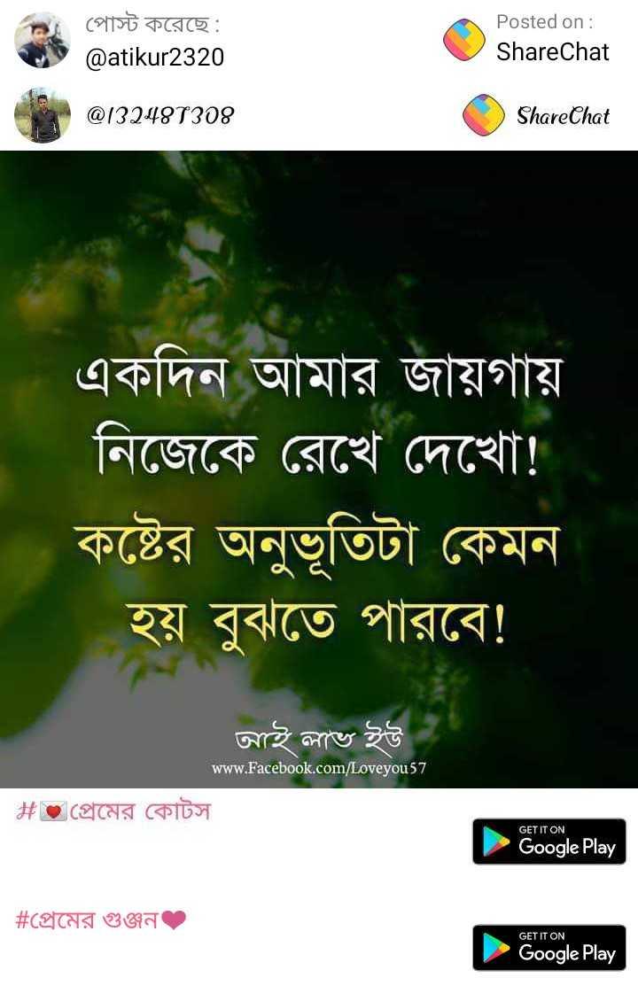 ঝংকার - পােস্ট করেছে : @ atikur2320 Posted on : ShareChat @ 732487308 ShareChat একদিন আমার জায়গায় নিজেকে রেখে দেখাে ! কষ্টের অনুভূতিটা কেমন । হয় বুঝতে পারবে ! আই লাভ ইউ www . Facebook . com / Loveyou57 # প্রেমের কোটস GET IT ON Google Play # প্রেমের গুঞ্জন । GET IT ON Google Play - ShareChat
