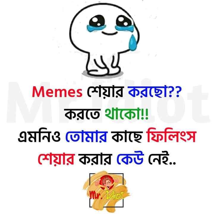 😆ট্রেন্ডিং ট্রল - Memes শেয়ার করছাে ? ? করতে থাকো ! ! এমনিও তােমার কাছে ফিলিংস শেয়ার করার কেউ নেই . . Mr . Idiot - ShareChat