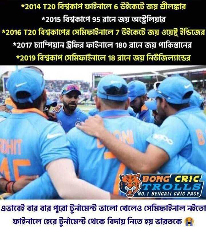🏏ধুন্ধুমার ওয়ার্ল্ড কাপ - * 2014 T20 বিশ্বকাপ ফাইনালে উইকেটে জয় শ্রীলঙ্কার । * 2015 বিশ্বকাপে 95 রানে জয় অস্ট্রেলিয়ার * 2016 T20 বিশ্বকাপের সেমিফাইনালে 7 উইকেটে জয় ওয়েষ্ট ইন্ডিজের * 2017 চ্যাম্পিয়ন ট্রফির ফাইনালে ৪০ রানে জয় পাকিস্তানের * 2019 বিশ্বকাপ সেমিফাইনালে ৭৪ রানে জয় নিউজিল্যান্ডের র CEO G clic TROLLS NO . 1 BENGALI CRIC PAGE এভাবেই বার বার পুরাে টুর্নামেন্ট ভালাে খেলেও সেমিফাইনাল নইতাে ফাইনালে হেরে টুর্নামেন্ট থেকে বিদায় নিতে হয় ভারতকে নি - ShareChat