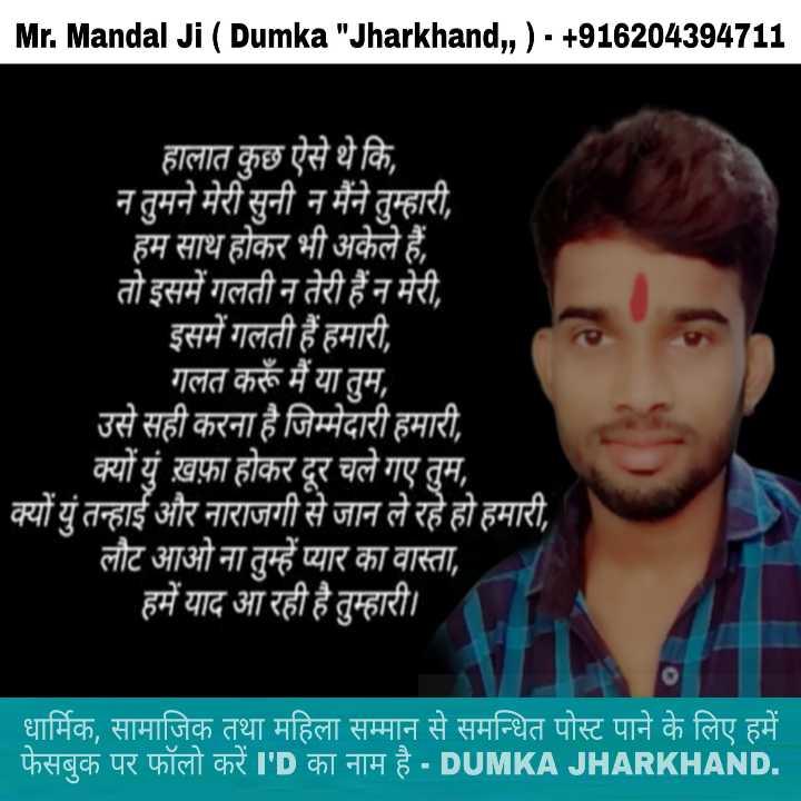 নির্ভয়াদোষী : ফাঁসি ২২শে জানুয়ারী ⚖ - Mr . Mandal Ji ( Dumka Jharkhand , , ) - + 916204394711 हालात कुछ ऐसे थे कि , न तुमने मेरी सुनी न मैंने तुम्हारी , हम साथ होकर भी अकेले हैं । तो इसमें गलती न तेरी हैं न मेरी , इसमें गलती हैं हमारी , गलत करूँ मैं या तुम , उसे सही करना है जिम्मेदारी हमारी , क्यों युं ख़फ़ा होकर दूर चले गए तुम , क्यों युं तन्हाई और नाराजगी से जान ले रहे हो हमारी , लौट आओ ना तुम्हें प्यार का वास्ता , हमें याद आ रही है तुम्हारी । _ _ _ धार्मिक , सामाजिक तथा महिला सम्मान से समन्धित पोस्ट पाने के लिए हमें । - फेसबुक पर फॉलो करें I ' D का नाम है - DUMKA JHARKHAND . - ShareChat