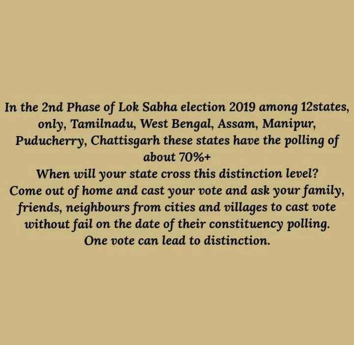 নিৰ্বাচন ২০১৯ - In the 2nd Phase of Lok Sabha election 2019 among 12states , only , Tamilnadu , West Bengal , Assam , Manipur , Puducherry , Chattisgarh these states have the polling of about 70 % + When will your state cross this distinction level ? Come out of home and cast your vote and ask your family , friends , neighbours from cities and villages to cast vote without fail on the date of their constituency polling . One vote can lead to distinction . - ShareChat