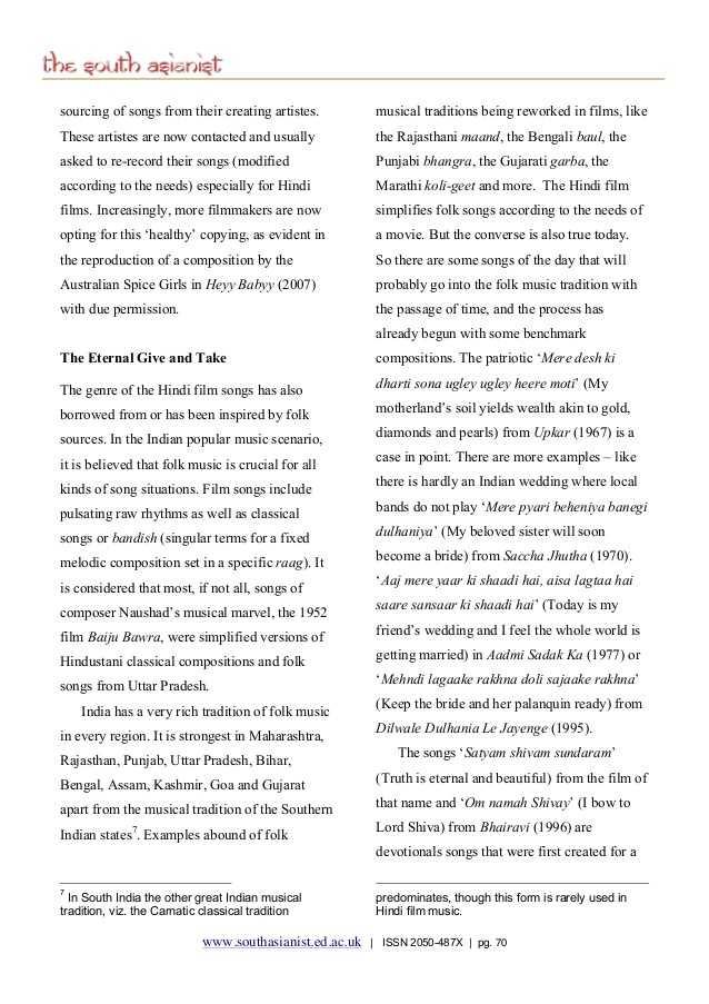 পুৰণি অসমীয়া গীত - the south asianist sourcing of songs from their creating artistes . These artistes are now contacted and usually asked to re - record their songs ( modified according to the needs ) especially for Hindi films . Increasingly , more filmmakers are now opting for this ' healthy ' copying , as evident in the reproduction of a composition by the Australian Spice Girls in Heyy Babyy ( 2007 ) with due permission . The Eternal Give and Take The genre of the Hindi film songs has also borrowed from or has been inspired by folk sources . In the Indian popular music scenario , it is believed that folk music is crucial for all kinds of song situations . Film songs include pulsating raw rhythms as well as classical songs or bandish ( singular terms for a fixed melodic composition set in a specific raag ) . It is considered that most , if not all , songs of composer Naushad ' s musical marvel , the 1952 film Baiju Bawra , were simplified versions of Hindustani classical compositions and folk songs from Uttar Pradesh . India has a very rich tradition of folk music in every region . It is strongest in Maharashtra , Rajasthan , Punjab , Uttar Pradesh , Bihar , Bengal , Assam , Kashmir , Goa and Gujarat apart from the musical tradition of the Southern Indian states ' . Examples abound of folk musical traditions being reworked in films , like the Rajasthani maand , the Bengali baul , the Punjabi bhangra , the Gujarati garba , the Marathi koli - geet and more . The Hindi film simplifies folk songs according to the needs of a movie . But the converse is also true today . So there are some songs of the day that will probably go into the folk music tradition with the passage of time , and the process has already begun with some benchmark compositions . The patriotic ' Mere desh ki dharti sona ugley ugley heere moti ( My motherland ' s soil yields wealth akin to gold , diamonds and pearls ) from Upkar ( 1967 ) is a case in point . There are more examples - like there is 