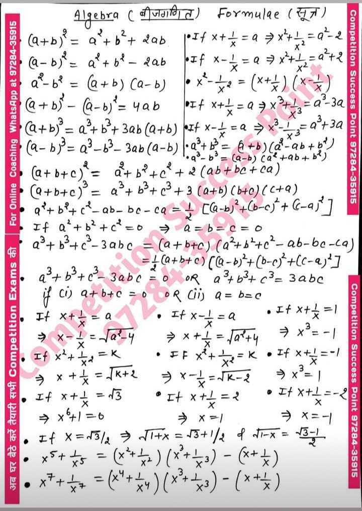 📖 প্রতিযোগিতামূলক পৰীক্ষাৰ প্রস্তুতি - Competition Success Point 97284 - 35915 अब घर बैठे करें तैयारी सभी competition Exams की । For Online Coaching WhatsApp at 97284 - 35915 Algebra cafutaitoj I ) Formulae ( CT ) ( a + b ) ' = a + b2 + 2ab . pIfx + * = 4 * * * * * q - 2 ( a - b ) = a * + 6 ? _ 2ab off x - = a 7x + 1 = 2 + 2 a - b ? = ( a + b ) Ca - b ) box - 12 = ( x + + ) ( * * ) @ + 63° – Q - b ) ? = yab If x + 4 = Q = x + 43 = a - 30 ( a + b ) ° = a + b + 32b ( a + b ) pIf x = = = > x = a + 32 ( a - b ) = Q3 – 63 - 3ab ( a - b ) 2 + = @ + b ) cal - ab + bP ) •q - b ^ = ( a − b ) ca - ab + b ^ ) ( a + b + c ) = at bP + c + 2 ( ab + be + ca ) ( Q + b + c ) = a + b3 + c3 + 3 ( a + b ) ( b + c ) ( C + 9 ) a ' r bº + ' c ? - ab - bc - cQ = [ - bj ? + 60 - cj * + ( - 25 ] If a + b + c = o a = bac = 0 ap + b37c3 - 3 abc = ( a + b + c ) ( a + b + c2 - ab - bc - ca ) = } ( a + b + c ) ( - 6 ) + ( 6 - 6 ) * + ( - 2 ; ' ] q + b3 + c3 - 3abc O OR 23 + 63 + c3 = 3abc if cij a + b + c = 0 OR ciij a = bec It x + < = a If x = + = a . It * * * → * - 4 = tap _ 4 = x + 4 = 10244 → * ° = . If x + + x = K . If x = k . If * * * = - / 8 + x + f = 1k + 2 = x = + = SR - e = x = 1 If x + + = 13 It * * * If → x6 + 1 = 0 = x = = x = - 1 . If x = 13 / 2 = Titx = 13 + 1 / 2 of tax = 13 , xs + t5 = ( * * * * ) ( x ' + + 3 ) - ( x + 5 ) • x7 + 5 + = ( 24 + * ) ( x + ) - ( * * * ) Competition Success Point 97284 - 35915 • It x + 1 = - 2 - ShareChat