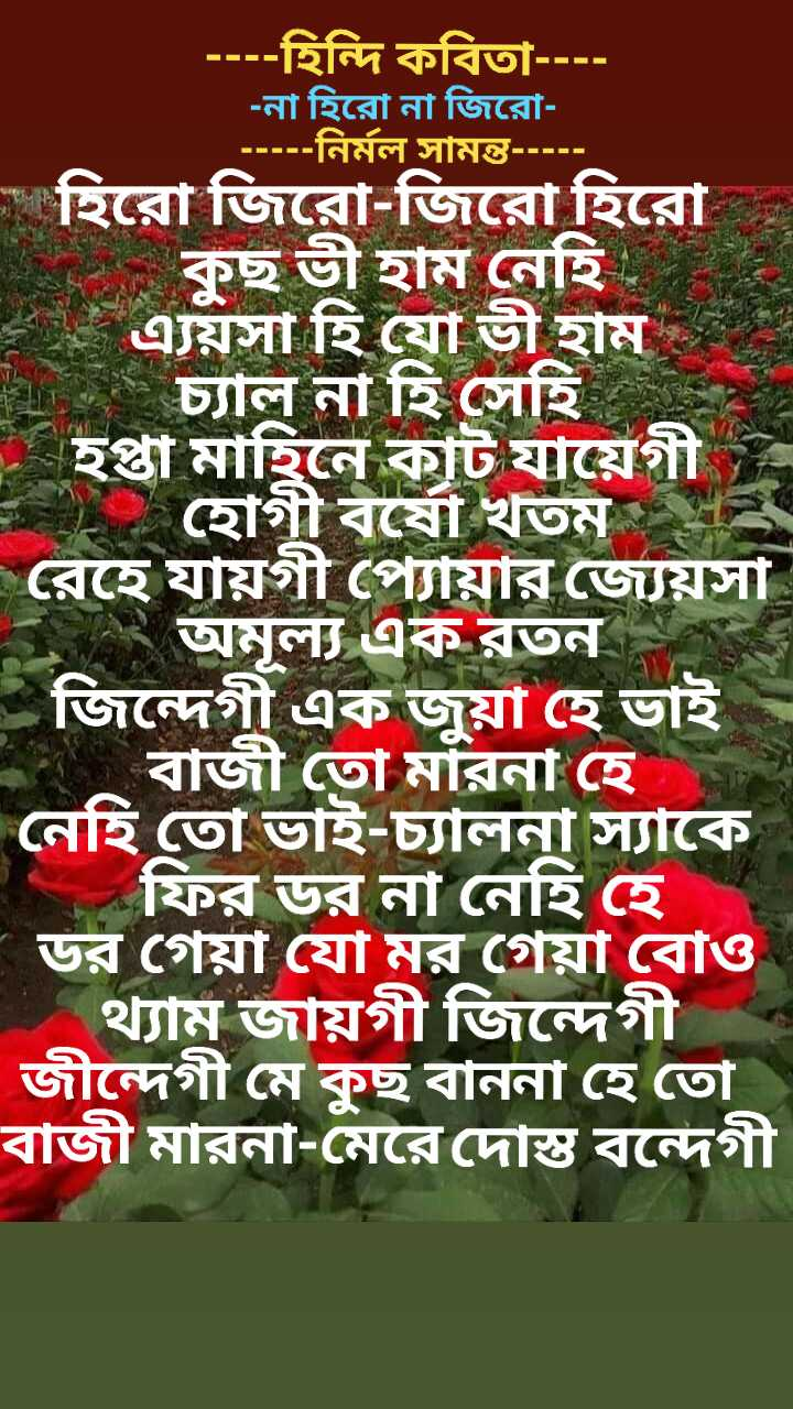 📝প্রিয় লেখক - - - - - হিন্দি কবিতা - - - - - না হিরাে না জিরাে - - - - - নির্মল সামন্ত - - - - - হিরাে জিরাে - জিরাে হিরাে * কুছ ভী হাম নেহিত এয়সা হি যাে ভী হাম চ্যাল না হি সেহি - হপ্তা মাহিনে কাট যায়েগী - হােগীবষো খতম রেহে যায়গী প্যায়ার জ্যেয়সা রেহোমল্য এক রতন জিন্দেগী এক জুয়া হে ভাই ও বাজী তাে মারনা হে । নেহি তাে ভাই - চালনা স্যাকে ' ফির ডর না নেহি হে - ডর গেয়া যাে মর গেয়া বােও থ্যাম জায়গী জিন্দেগী জীন্দেগী মে কুছ বাননা হে তাে বাজী মারনা - মেরে দোস্ত বন্দেগী - ShareChat
