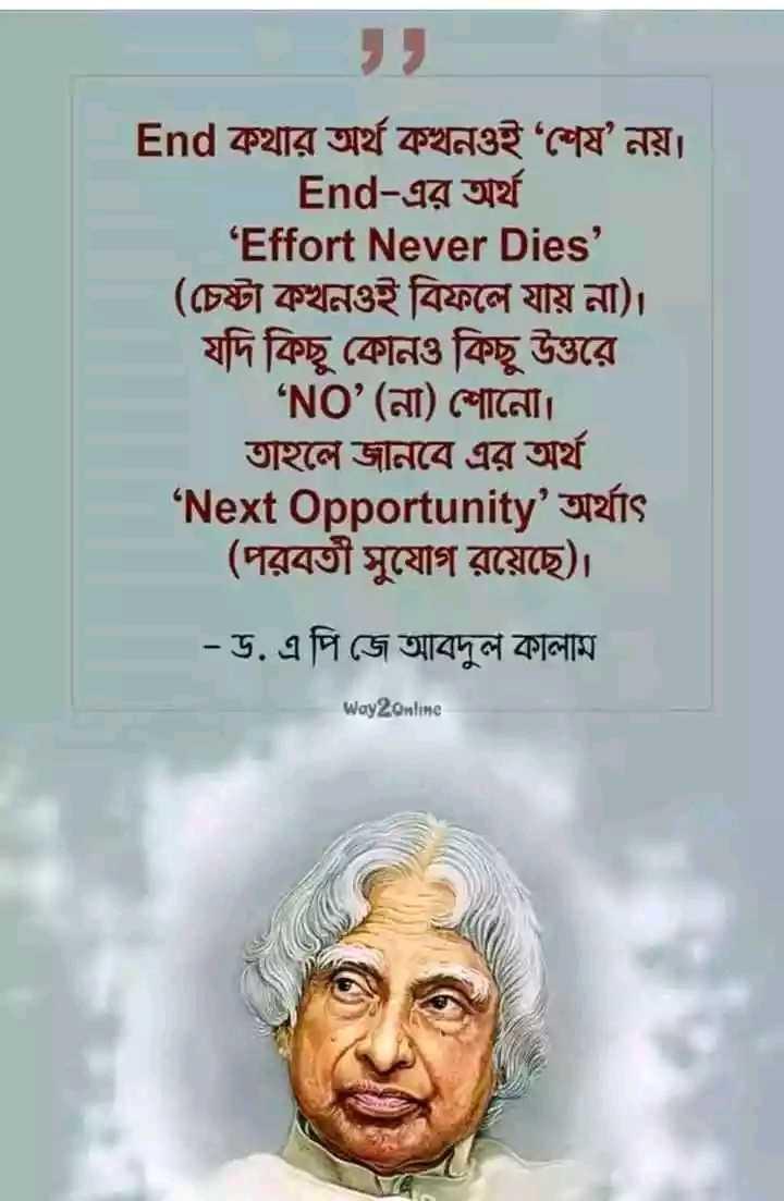 📝প্রিয় লেখক - End কথার অর্থ কখনওই শেষ নয় । End - এর অর্থ ' Effort Never Dies ' । ( চেষ্টা কখনওই বিফলে যায় না ) । যদি কিছু কোনও কিছু উত্তরে ' NO ' ( না ) শােনো । তাহলে জানবে এর অর্থ ' Next Opportunity ' অর্থাৎ ( পরবর্তী সুযােগ রয়েছে ) । - ড . এ পি জে আবদুল কালাম Way2Online - ShareChat