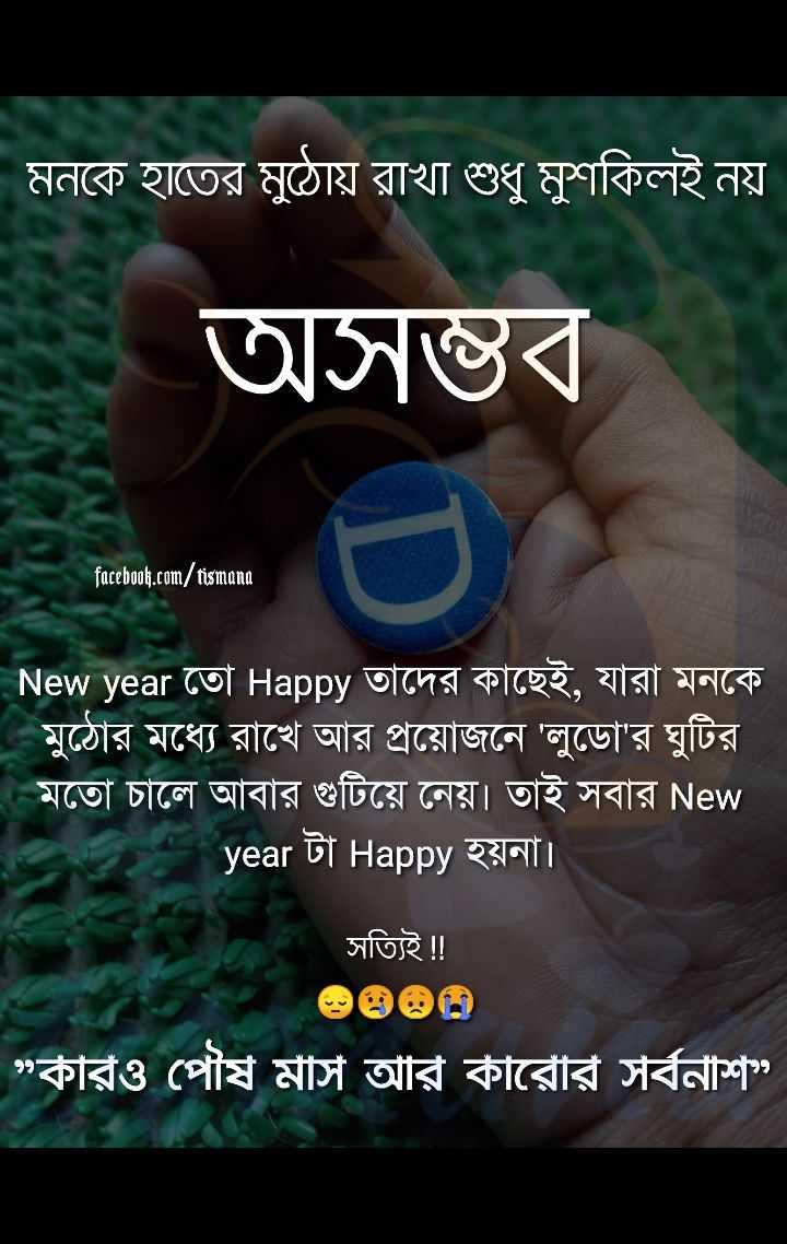 """💌প্রেমের কোটস - মনকে হাতের মুঠোয় রাখা শুধু মুশকিলই নয় অসম্ভব । facebook . com / tismana New year তাে Happy তাদের কাছেই , যারা মনকে । মুঠোর মধ্যে রাখে আর প্রয়ােজনে ' লুডাে ' র ঘুটির । মতাে চালে আবার গুটিয়ে নেয় । তাই সবার New year টা Happy হয়না । সত্যিই ! ! কারও পৌষ মাস আর কারোর সর্বনাশ """" - ShareChat"""