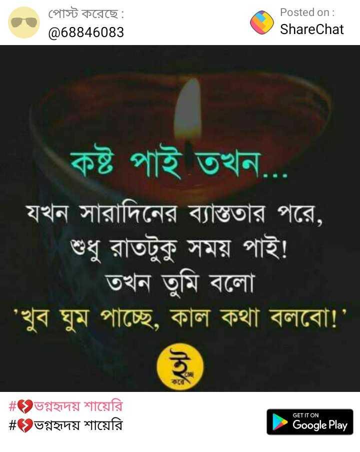 প্রেমের গুঞ্জন❤️ - পােস্ট করেছে : @ 68846083 Posted on : ShareChat কষ্ট পাই তখন . . . ' যখন সারাদিনের ব্যাস্ততার পরে , শুধু রাতটুকু সময় পাই ! | তখন তুমি বলাে ' ' খুব ঘুম পাচ্ছে , কাল কথা বলবাে ! ' # ভগ্নহৃদয় শায়েরি # > ভগ্নহৃদয় শায়েরি GET IT ON Google Play - ShareChat