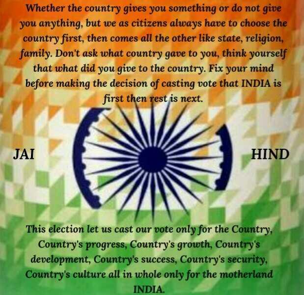 প্ৰধানমন্ত্ৰী মোডীৰ ভাষণ - Whether the country gives you something or do not give you anything , but we as citizens always have to choose the country first , then comes all the other like state , religion , family . Don ' t ask what country gave to you , think yourself that what did you give to the country . Fix your mind before making the decision of casting vote that INDIA is first then rest is next . JAI HIND This election let us cast our vote only for the Country , Country ' s progress , Country ' s growth , Country ' s development , Country ' s success , Country ' s security , Country ' s culture all in whole only for the motherland INDIA . - ShareChat