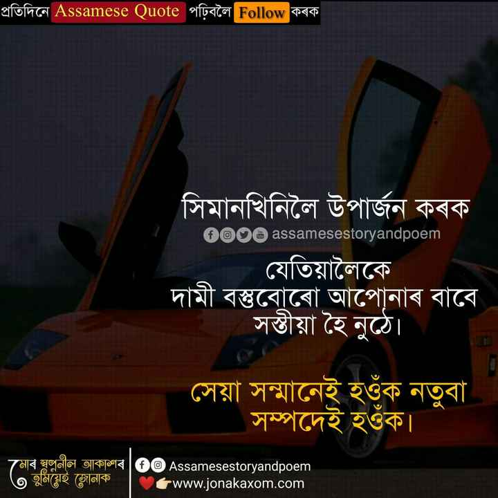 🥰📝 প্ৰেমৰ কবিতা - প্রতিদিনে Assamese Quote পঢ়িবলৈ Follow কৰক । সিমানখিনিলৈ উপার্জন কৰক ' 0000 assamesestoryandpoem যেতিয়ালৈকে দামী বস্তুবােৰাে আপােনাৰ বাবে সস্তীয়া হৈ নুঠে । । সেয়া সম্মানেই হওঁক নতুবা সম্পদেই হওঁক । মােৰ স্বপ্রনীল আকাশৰ | ®© Assamesestoryandpoem | O তুমিয়েই জোনাক | www . jonakaxom . com | - ShareChat