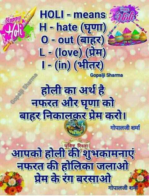 ফাকুৱাৰ সুৰক্ষা🙌 - Happy HOLI - means H - hate ( घृणा ) , 0 - out ( बाहर ) L - ( love ) ( प्रेम ) 1 - ( in ) ( भीतर ) Gopalji Sharma | होली का अर्थ है । नफरत और घृणा को बाहर निकालकर प्रेम करो । गोपालजी शर्मा Gopali Sharma पवित्र रिश्ता आपको होली की शुभकामनाएं नफरत की होलिका जलाओ प्रेम के रंग बरसाओ । गोपालजी शर्मी । - ShareChat