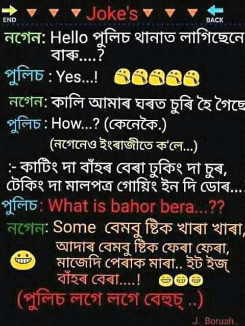 🤪 বদমাচি - ৯ v v Joke ' s vvv । নগেন : Hello পুলিচ থানাত লাগিছেনে বাৰু . . . . ? পুলিচ : Yes . . . ! 65583 নগেন : কালি আমাৰ ঘৰত চুৰি হৈ গৈছে ' পুলিচ : How . . . ? ( কেনেকৈ . ) । ( নগেনেও ইংৰাজীতে ক ' লে . . . ) । ' : - কাটিং দা বাঁহৰ বেৰা ঢুকিং দা চুৰ , । টেকিং দা মালপত্র গােয়িং ইন দি ডােৰ . . . fo : What is bahor bera . . . ? ? নগেন : Some বেমবু ষ্টিক খাৰা খাৰা , আদাৰ বেমবু ষ্টিক ফেৰা ফেৰা , ' ঘেট মাজেদি পেৰাক মাৰা . . ইট ইজ বাঁহৰ বেৰা . . . . ! ভভভ ( পুলিচ লগে লগে বেহুচ্ . . ) J . Boruah . . - ShareChat