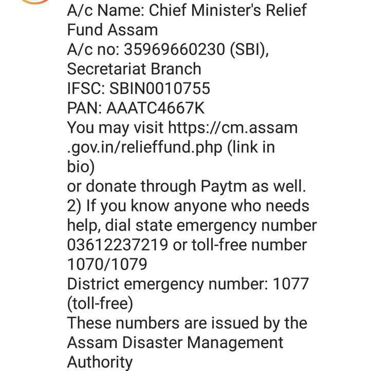বানপানী - A / c Name : Chief Minister ' s Relief Fund Assam A / c no : 35969660230 ( SBI ) , Secretariat Branch IFSC : SBIN0010755 PAN : AAATC4667K You may visit https : / / cm . assam . gov . in / relieffund . php ( link in bio ) or donate through Paytm as well . 2 ) If you know anyone who needs help , dial state emergency number 03612237219 or toll - free number 1070 / 1079 District emergency number : 1077 ( toll - free ) These numbers are issued by the Assam Disaster Management Authority - ShareChat