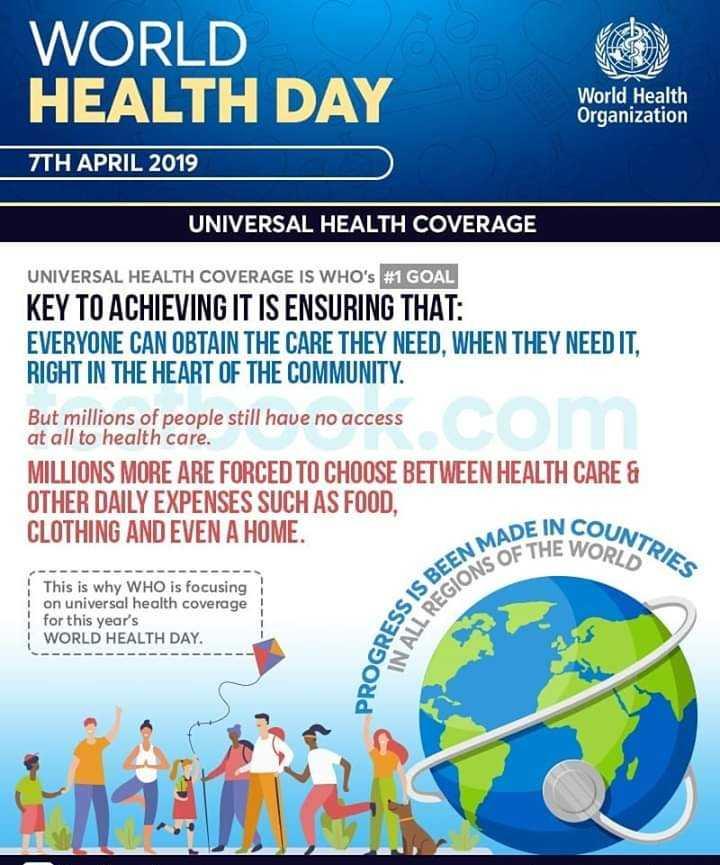 বিশ্ব স্বাস্থ্য দিবস - WORLD HEALTH DAY World Health Organization 7TH APRIL 2019 UNIVERSAL HEALTH COVERAGE UNIVERSAL HEALTH COVERAGE IS WHO ' s # 1 GOAL KEY TO ACHIEVING IT IS ENSURING THAT : EVERYONE CAN OBTAIN THE CARE THEY NEED , WHEN THEY NEED IT , RIGHT IN THE HEART OF THE COMMUNITY . But millions of people still have no access at all to health care . MILLIONS MORE ARE FORCED TO CHOOSE BETWEEN HEALTH CARE & OTHER DAILY EXPENSES SUCH AS FOOD , CLOTHING AND EVEN A HOME . ADE IN COUN UNTRIES E THE WORLD GIONS OF TH This is why WHO is focusing i on universal health coverage for this year ' s WORLD HEALTH DAY . SS IS BEENM PROGRESS IN ALL REG LLC - ShareChat