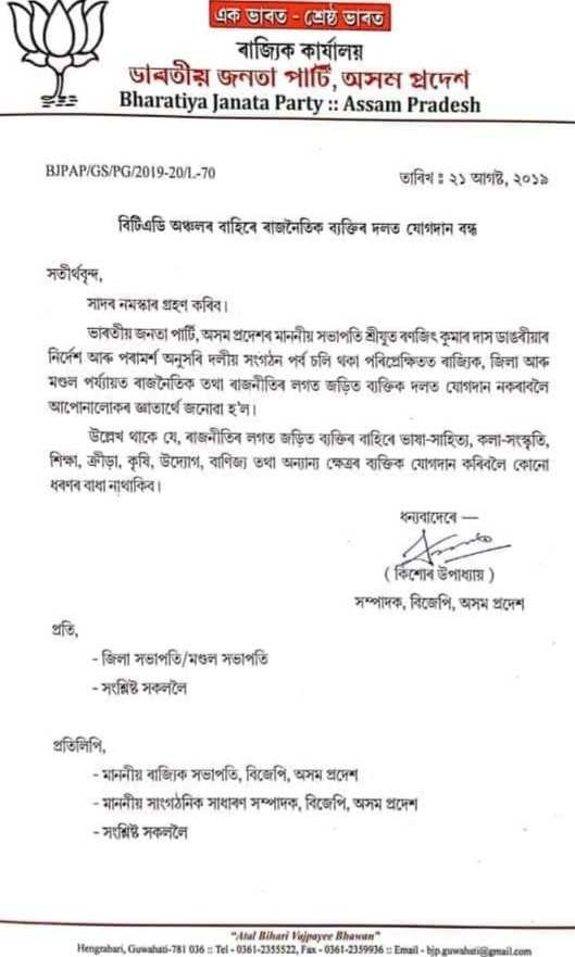 ব্ৰেকিং নিউজ - 180 এক ভাৰত - শ্রেষ্ঠ ভাবত ৰাজ্যিক কার্যালয় ভাৰতীয় জনতা পার্টি , অসম প্রদেশ Bharatiya Janata Party : : Assam Pradesh BJPAP / GS / PG / 2019 - 20 / 1 - 70 তাৰিখ : ২১ আগষ্ট , ২০১৯ বিটিএডি অঞ্চলৰ বাহিৰে ৰাজনৈতিক ব্যক্তিৰ দলত যােগদান বন্ধ সতীর্থবৃন্দ , সাদৰ নমস্কাৰ গ্ৰহণ কৰিব । ভাৰতীয় জনতা পার্টি , অসম প্ৰদেশৰ মাননীয় সভাপতি শ্ৰীযুত ৰণজিৎ কুমাৰ দাস ডাঙৰীয়াৰ নির্দেশ আৰু পৰামৰ্শ অনুসৰি দলীয় সংগঠন পর্ব চলি থকা পৰিপ্ৰেক্ষিতত ৰাজ্যিক , জিলা আৰু মণ্ডল পৰ্য্যায়ত ৰাজনৈতিক তথা ৰাজনীতিৰ লগত জড়িত ব্যক্তিক দলত যােগদান নকৰাবলৈ আপােনালােকৰ জ্ঞাতার্থে জনােৱা হ ' ল । উল্লেখ থাকে যে , ৰাজনীতিৰ লগত জড়িত ব্যক্তিৰ বাহিৰে ভাষা - সাহিত্য , কলা - সংস্কৃতি , শিক্ষা , ক্রীড়া , কৃষি , উদ্যোগ , বাণিজ্য তথা অন্যান্য ক্ষেত্ৰৰ ব্যক্তিক যােগদান কৰিবলৈ কোনাে ধৰণৰ বাধা নাথাকিব । ধন্যবাদেৰে - * * ( কিশােৰ উপাধ্যায় ) সম্পাদক , বিজেপি , অসম প্রদেশ - জিলা সভাপতি / মণ্ডল সভাপতি - সংশ্লিষ্ট সকললৈ প্রতিলিপি , - মাননীয় ৰাজ্যিক সভাপতি , বিজেপি , অসম প্রদেশ - মাননীয় সাংগঠনিক সাধাৰণ সম্পাদক , বিজেপি , অসম প্রদেশ - সংশ্লিষ্ট সকললৈ Atal Bihari Vajpayee Bhawan Hengrabari , Guwahati - 781 036 Tel - 0361 - 2355522 , Fax - 0361 - 2399936 : Email - bipowshilmail . com - ShareChat