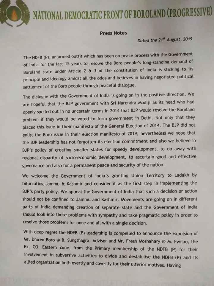 ব্ৰেকিং নিউজ - NATIONAL DEMOCRATIC FRONT OF BOROLAND ( PROGRESSIVE ) Press Notes Dated the 21st August , 2019 The NDFB ( P ) , an armed outfit which has been on peace process with the Government of India for the last 15 years to resolve the Boro people ' s long - standing demand of Boroland state under Article 2 & 3 of the constitution of India is sticking to its principle and ideology amidst all the odds and believes in having negotiated political settlement of the Boro people through peaceful dialogue . The dialogue with the Government of India is going on in the positive direction . We are hopeful that the BJP government with Sri Narendra Modiji as its head who had openly spelled out in no uncertain terms in 2014 that BJP would resolve the Boroland problem if they would be voted to form government in Delhi . Not only that they placed this issue in their manifesto of the General Election of 2014 . The BJP did not enlist the Boro issue in their election manifesto of 2019 , nevertheless we hope that the BJP leadership has not forgotten its election commitment and also we believe in BJP ' s policy of creating smaller states for speedy development , to do away with regional disparity of socio - economic development , to ascertain good and effective governance and also for a permanent peace and security of the nation . We welcome the Government of India ' s granting Union Territory to Ladakh by bifurcating Jammu & Kashmir and consider it as the first step in implementing the BJP ' s party policy . We appeal the Government of India that such a decision or action should not be confined to Jammu and Kashmir . Movements are going on in different parts of India demanding creation of separate state and the Government of India should look into those problems with sympathy and take pragmatic policy in order to resolve those problems for once and all with a single decision . With deep regret the NDFB ( P ) leadership is compelled to announce the expulsion of Mr . Dhiren Boro @ 