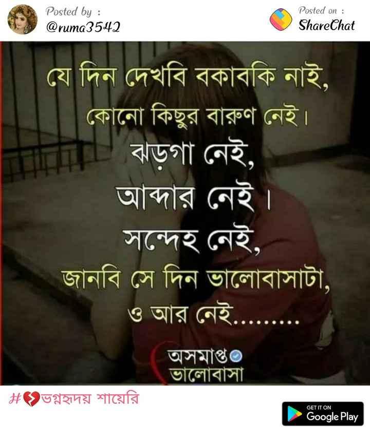💔ভগ্নহৃদয় শায়েরি - Posted by : @ ruma3542 Posted on : ShareChat যে দিন দেখবি বকাবকি নাই , কোনাে কিছুর বারুণ নেই । | ঝড়গা নেই , আব্দার নেই সন্দেহ নেই , জানবি সে দিন ভালােবাসাটা , ও আর নেই , অসমাপ্ত ভালােবাসা । | # ভগ্নহৃদয় শায়েরি GET IT ON Google Play - ShareChat