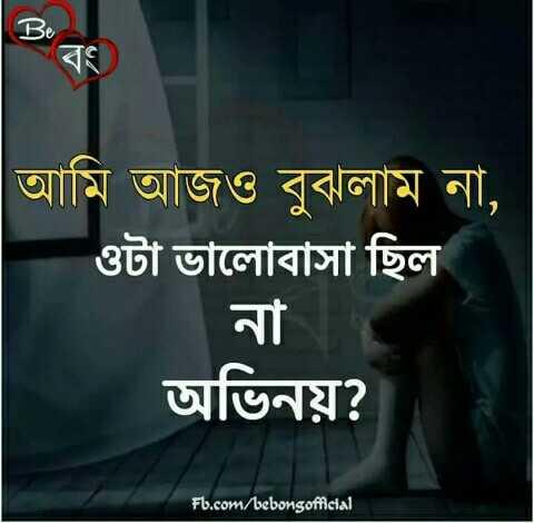 💔ভগ্নহৃদয় শায়েরি - আমি আজও বুঝলাম না , ওটা ভালােবাসা ছিল । অভিনয় ? Fb . com / bebongofficial - ShareChat