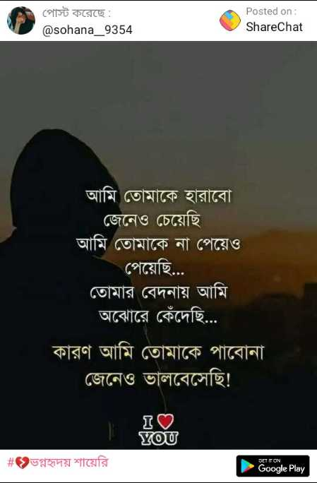 💔ভগ্নহৃদয় শায়েরি - পােস্ট করেছে : @ sohana _ 9354 Posted on : ShareChat আমি তােমাকে হারাবাে । | জেনেও চেয়েছি । আমি তােমাকে না পেয়েও পেয়েছি . . . তােমার বেদনায় আমি অঝােরে কেঁদেছি . . . কারণ আমি তােমাকে পাবােনা । জেনেও ভালবেসেছি ! I♡ YOU # ভগ্নহৃদয় শায়েরি Google Play - ShareChat