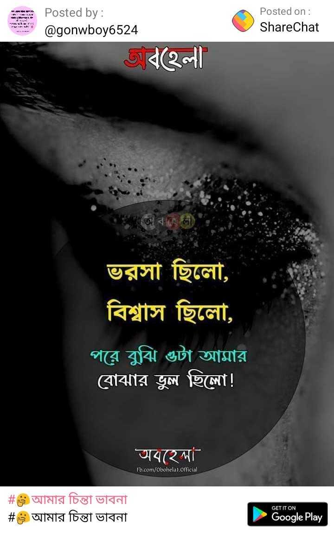 💔ভগ্নহৃদয় শায়েরি - - - - - | - Posted by : Posted on : ShareChat @ gonwboy6524 বহেলা | - সহ লাে ) ভরসা ছিলো , বিশ্বাস ছিলাে , পরে বুঝি ওটা আমার । বােঝার ভুল ছিলাে ! অবহেলা Fb . com / obohelai . official # s আমার চিন্তা ভাবনা | # s আমার চিন্তা ভাবনা । GET IT ON Google Play - ShareChat