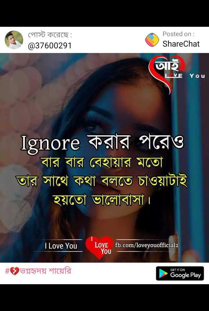 💔ভগ্নহৃদয় শায়েরি - পােস্ট করেছে : @ 37600291 Posted on : ShareChat আই VE You | Ignore করার পরেও বার বার বেহায়ার মতাে । তার সাথে কথা বলতে চাওয়াটাই হয়তাে ভালােবাসা । I Love You I Love You LOVE YOU Love , Tio . com / loveyonoficiale fb . com / loveyouofficial2 # ভগ্নহৃদয় শায়েরি GET IT ON Google Play - ShareChat