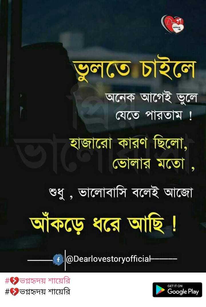 💔ভগ্নহৃদয় শায়েরি - ভুলতে চাইলে অনেক আগেই ভুলে । যেতে পারতাম ! হাজারাে কারণ ছিলাে , ভােলার মতাে , শুধু , ভালােবাসি বলেই আজো আঁকড়ে ধরে আছি । @ Dearlovestoryofficial # ভগ্নহৃদয় শায়েরি # ভগ্নহৃদয় শায়েরি GET IT ON Google Play - ShareChat