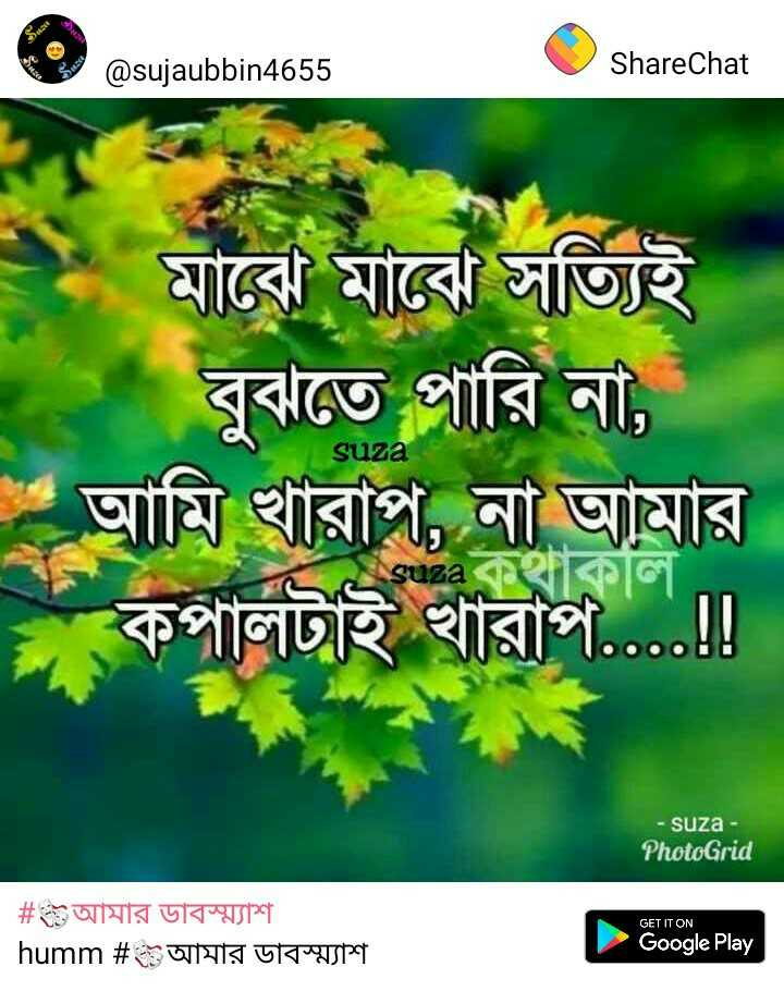 💔ভগ্নহৃদয় শায়েরি - @ sujaubbin4655 ShareChat মাবাে মাঝে সত্যিই বুঝতে পারি না , আমি খারাপ , না আমার কপালটাই খারাপ . . . . ! ! suza suza - suza - PhotoGrid GET IT ON # আমার ডাবস্ম্যাশ | humm # আমার ডাবস্ম্যাশ Google Play - ShareChat