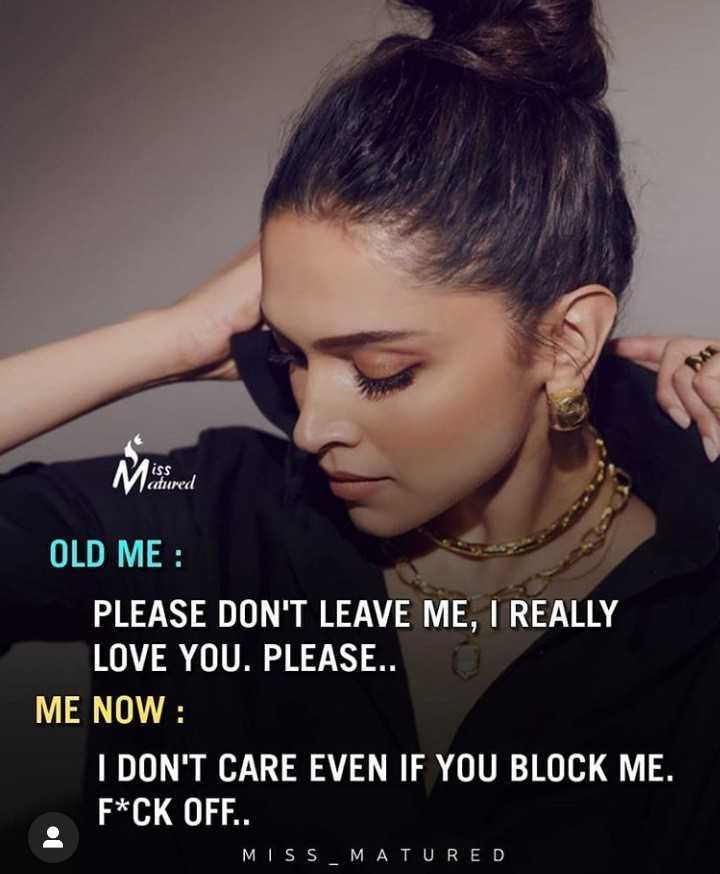 💔ভগ্নহৃদয় শায়েরি - atured OLD ME : PLEASE DON ' T LEAVE ME , I REALLY LOVE YOU . PLEASE . . ME NOW : I DON ' T CARE EVEN IF YOU BLOCK ME . F * CK OFF . . MISS MATURED - ShareChat