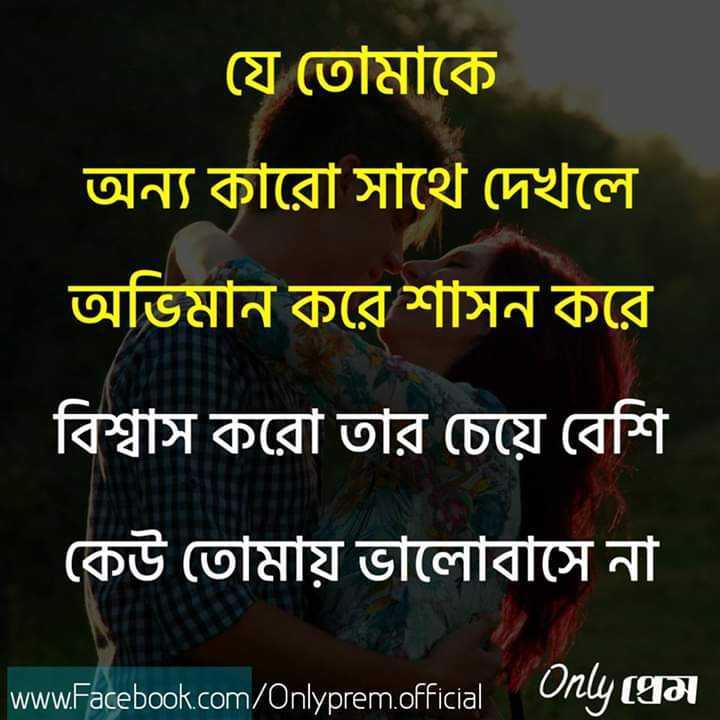 ভালোবাসা - যে তােমাকে অন্য কারাে সাথে দেখলে অভিমান করে শাসন করে বিশ্বাস করাে তার চেয়ে বেশি কেউ তােমায় ভালােবাসে না www . Facebook . com / Onlyprem . official Only - ShareChat
