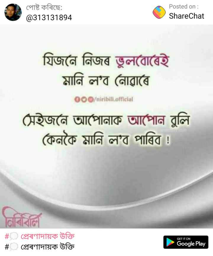 📜 ভাৱনা - পােষ্ট কৰিছে : @ 313131894 Posted on : ShareChat যিজনে নিজৰ ভুলবােৰেই মানি ল ' ব নােৱাৰে 000 / niribili . official | সেইজনে আপোনাক আপােন বুলি | কেনকৈ মানি ল ' ব পাৰিব । GET IT ON # প্ৰেৰণাদায়ক উক্তি # প্রেৰণাদায়ক উক্তি Google Play - ShareChat