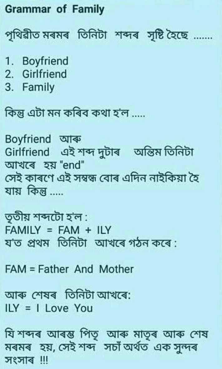 ভাৱনা💭 - Grammar of Family | পৃথিৱীত মৰমৰ তিনিটা শব্দৰ সৃষ্টি হৈছে . . . . . . 1 . Boyfriend 2 . Girlfriend 3 . Family কিন্তু এটা মন কৰিব কথা হ ' ল . . . . | Boyfriend আৰু | Girlfriend এই শব্দ দুটাৰ অন্তিম তিনিটা আখৰে হয় end । | সেই কাৰণে এই সম্বন্ধ বােৰ এদিন নাইকিয়া হৈ যায় কিন্তু . . . . তৃতীয় শব্দটো হ ' ল : FAMILY = FAM + ILY য ' ত প্রথম তিনিটা আখৰে গঠন কৰে : FAM = Father And Mother | আৰু শেষৰ তিনিটা আখৰে : ILY = I Love You | যি শব্দৰ আৰম্ভ পিতৃ আৰু মাতৃৰ আৰু শেষ মৰমৰ হয় , সেই শব্দ সচাঁ অৰ্থত এক সুন্দৰ সংসাৰ ৷ - ShareChat