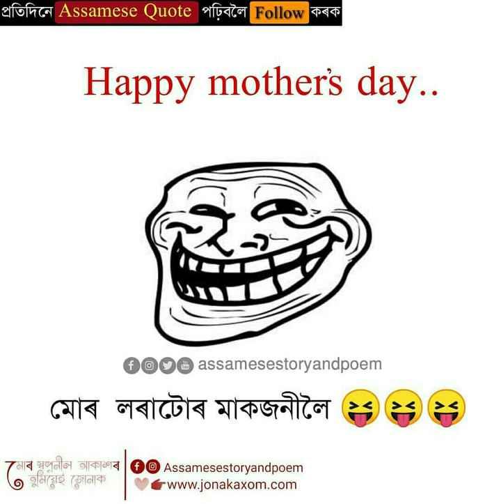 😊😊মাতৃ দিৱসৰ শুভেচ্ছা - প্রতিদিনে Assamese Quote পঢ়িবলৈ Follow কৰক Happy mother ' s day . . 2000 assamesestoryandpoem মােৰ লৰাটোৰ মাকজনীলৈ ; ; ২৪ 7মাৰ স্বনীল আকাগৰ   @ Assamesestoryandpoem   O গুমিয়েই জোনাক । www . jonakaxom . com - ShareChat
