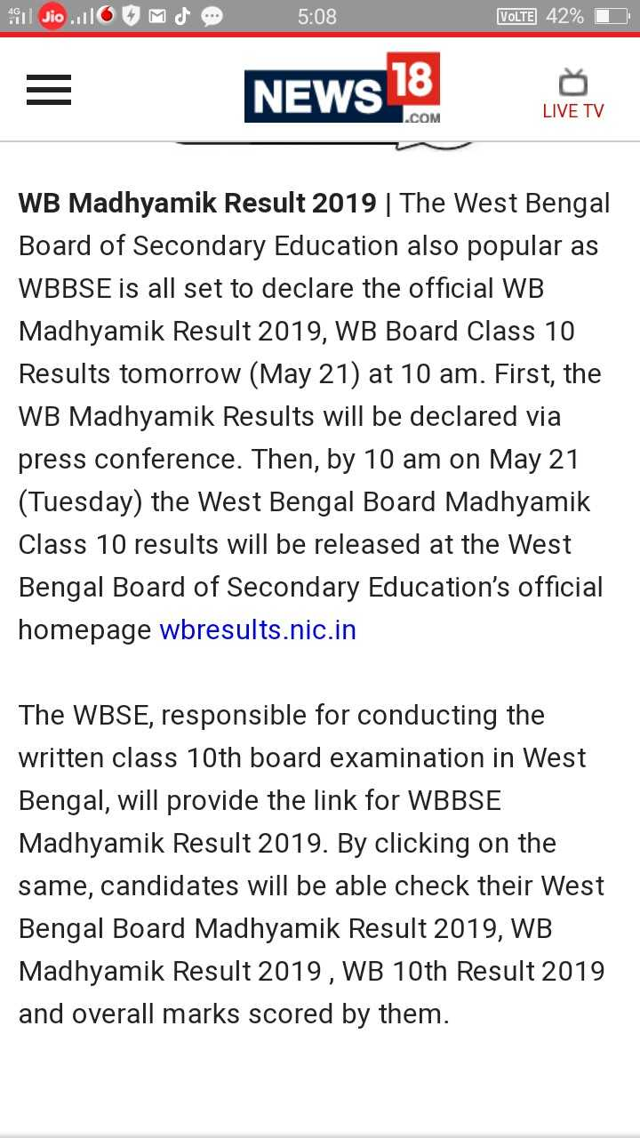 মাধ্যমিকের রেজাল্ট - St Jio . O MNO 5 : 08 VOLTE 42 % O NEWS18 boleh . COM LIVE TV WB Madhyamik Result 2019 | The West Bengal Board of Secondary Education also popular as WBBSE is all set to declare the official WB Madhyamik Result 2019 , WB Board Class 10 Results tomorrow ( May 21 ) at 10 am . First , the WB Madhyamik Results will be declared via press conference . Then , by 10 am on May 21 ( Tuesday ) the West Bengal Board Madhyamik Class 10 results will be released at the West Bengal Board of Secondary Education ' s official homepage wbresults . nic . in The WBSE , responsible for conducting the written class 10th board examination in West Bengal , will provide the link for WBBSE Madhyamik Result 2019 . By clicking on the same , candidates will be able check their West Bengal Board Madhyamik Result 2019 , WB Madhyamik Result 2019 , WB 10th Result 2019 and overall marks scored by them . - ShareChat