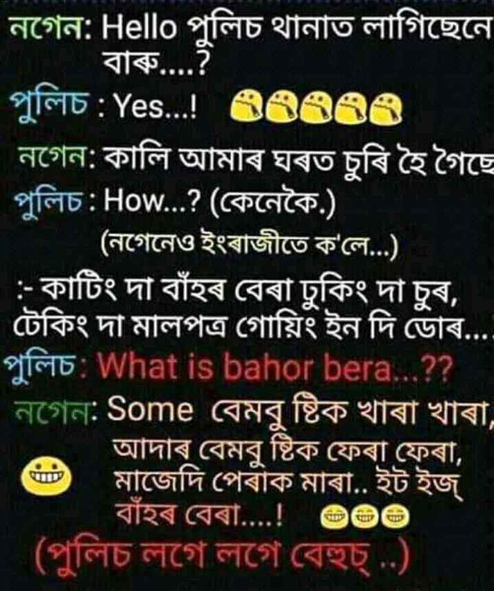 😊😏🙄মোৰ প্ৰিয় স্মাইলি - নগেন : Hello পুলিচ থানাত লাগিছেনে | বাৰু . . . . ? পুলিচ : Yes . . . ! 88366 নগেন : কালি আমাৰ ঘৰত চুৰি হৈ গৈছে পুলিচ : How . . . ? ( কেনেকৈ . ) । ( নগেনেও ইংৰাজীতে ক ' লে . . . ) । : - কাটিং দা বাঁহৰ বেৰা ঢুকিং দা চুৰ , | টেকিং দা মালপত্র গােয়িং ইন দি ডােৰ . . . . পুলিচ : What is bahor bera . . . ? ? নগেন : Some বেমবু ষ্টিক খাৰা খাৰা , আদাৰ বেমবু ষ্টিক ফেৰা ফেৰা , মাজেদি পেৰাক মাৰা . . ইট ইজ । বাঁহৰ বেৰা . . . . ! ডজভ ( পুলিচ লগে লগে বেহুচ্ . . ) - ShareChat