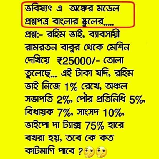😅রাজনৈতিক ট্রল - ভবিষ্যৎ এ অঙ্কের মডেল প্রশ্নপত্র বাংলার স্কুলের . . . . . প্রশ্ন : - রহিম ভাই , ব্যাবসায়ী রামরতন বাবুর থেকে মেশিন দেখিয়ে ২25000 / - তােলা । তুলেছে . . এই টাকা যদি , রহিম ভাই নিজে 1 % রেখে , অঞ্চল সভাপতি 2 % , পৌর প্রতিনিধি 5 % , বিধায়ক 7 % , সাংসদ 10 % , ভাইপাে দা ট্যাক্স 75 % হারে বখরা হয় , তবে কে কত কাটমাণি পাবে ? •••• - ShareChat