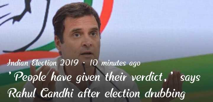 লোকসভা ইলেকশন ২০১৯ - Indian Election 2019 . 10 minutes ago ' People have given their verdict , ' says Rahul Gandhi after election drubbing - ShareChat