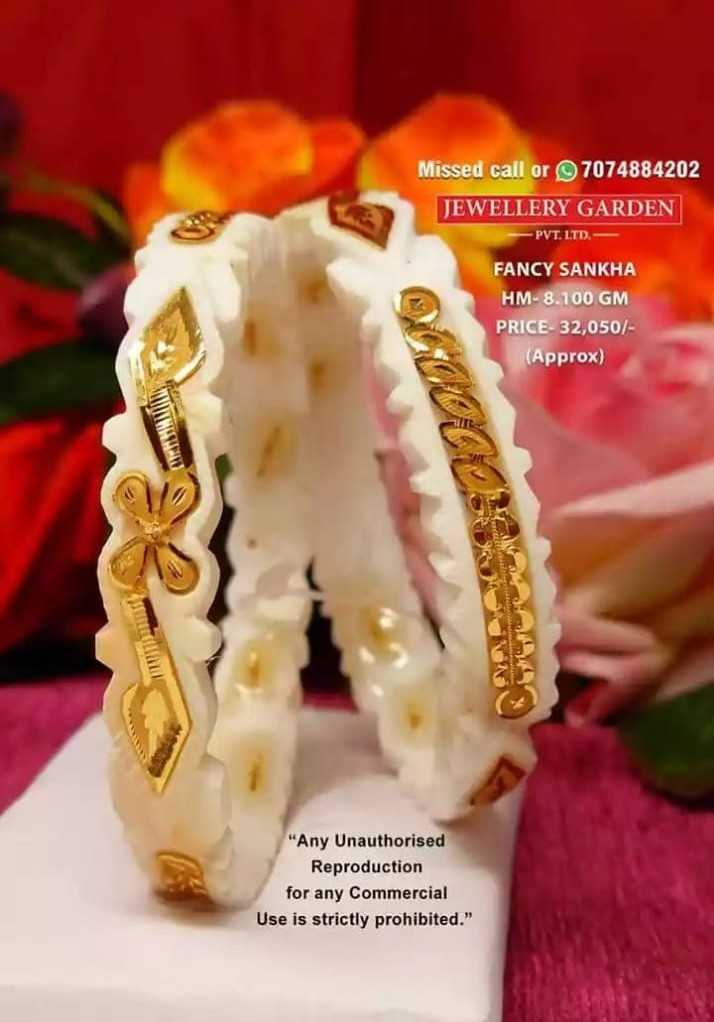শাঁখা ডিজাইন  🔘 - Missed call or 7074884202 JEWELLERY GARDEN PVT . LTD . FANCY SANKHA HM - 8 . 100 GM PRICE 32 , 050 / ( Approx ) Any Unauthorised Reproduction for any commercial Use is strictly prohibited . - ShareChat
